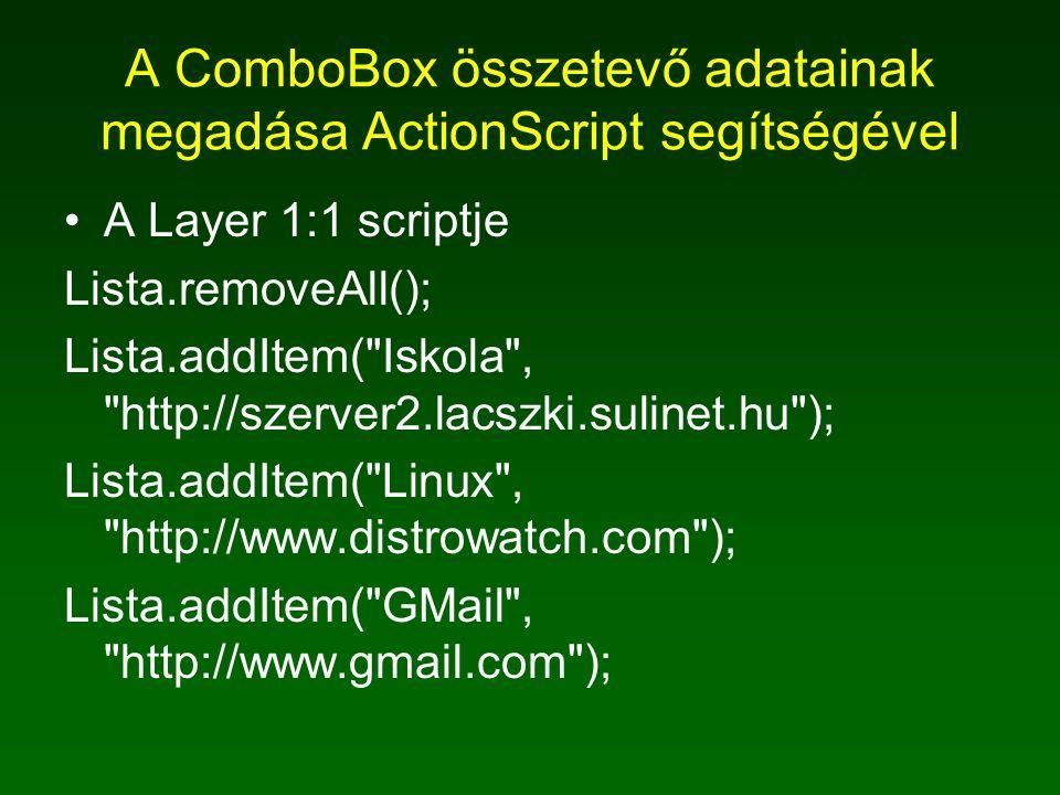 A ComboBox összetevő adatainak megadása ActionScript segítségével A Layer 1:1 scriptje Lista.removeAll(); Lista.addItem( Iskola , http://szerver2.lacszki.sulinet.hu ); Lista.addItem( Linux , http://www.distrowatch.com ); Lista.addItem( GMail , http://www.gmail.com );