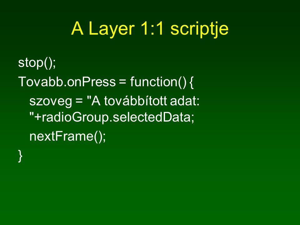 A Layer 1:1 scriptje stop(); Tovabb.onPress = function() { szoveg = A továbbított adat: +radioGroup.selectedData; nextFrame(); }