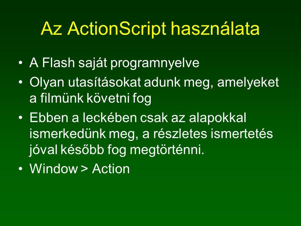 Az ActionScript használata A Flash saját programnyelve Olyan utasításokat adunk meg, amelyeket a filmünk követni fog Ebben a leckében csak az alapokkal ismerkedünk meg, a részletes ismertetés jóval később fog megtörténni.