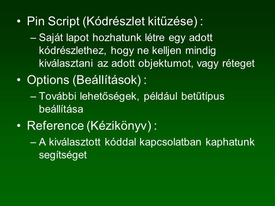 Pin Script (Kódrészlet kitűzése) : –Saját lapot hozhatunk létre egy adott kódrészlethez, hogy ne kelljen mindig kiválasztani az adott objektumot, vagy réteget Options (Beállítások) : –További lehetőségek, például betűtípus beállítása Reference (Kézikönyv) : –A kiválasztott kóddal kapcsolatban kaphatunk segítséget