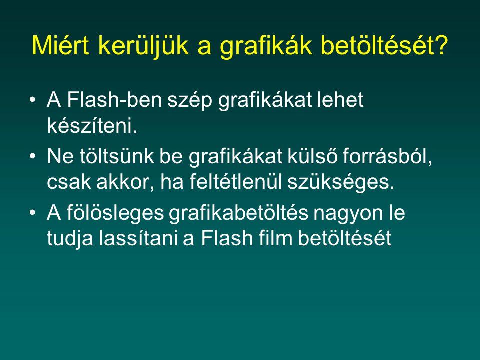 Miért kerüljük a grafikák betöltését? A Flash-ben szép grafikákat lehet készíteni. Ne töltsünk be grafikákat külső forrásból, csak akkor, ha feltétlen