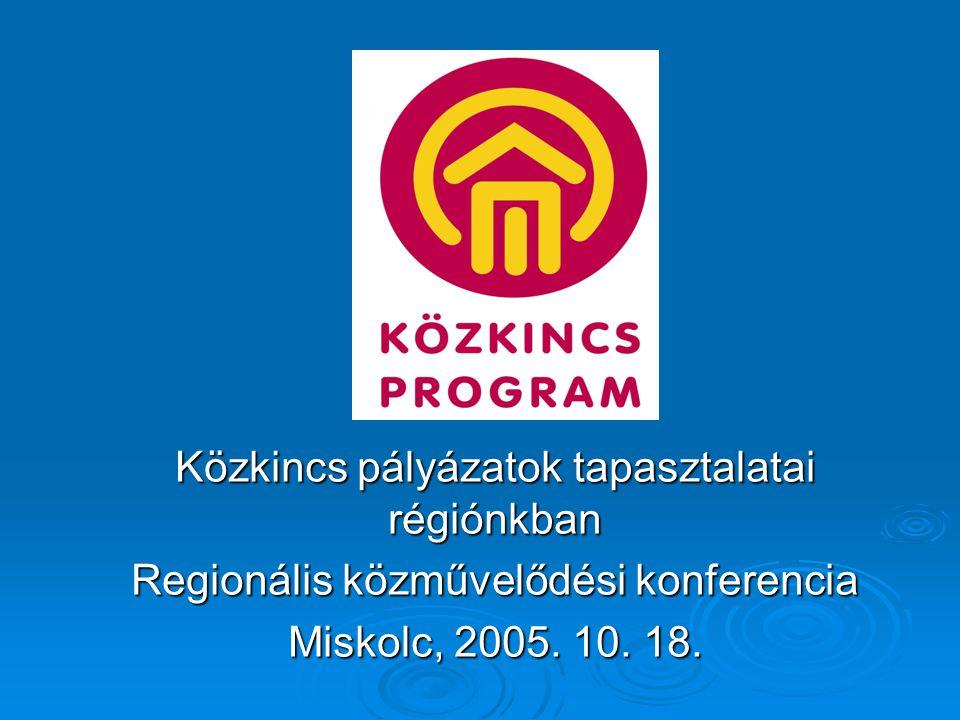 Közkincs pályázatok tapasztalatai régiónkban Regionális közművelődési konferencia Miskolc, 2005.