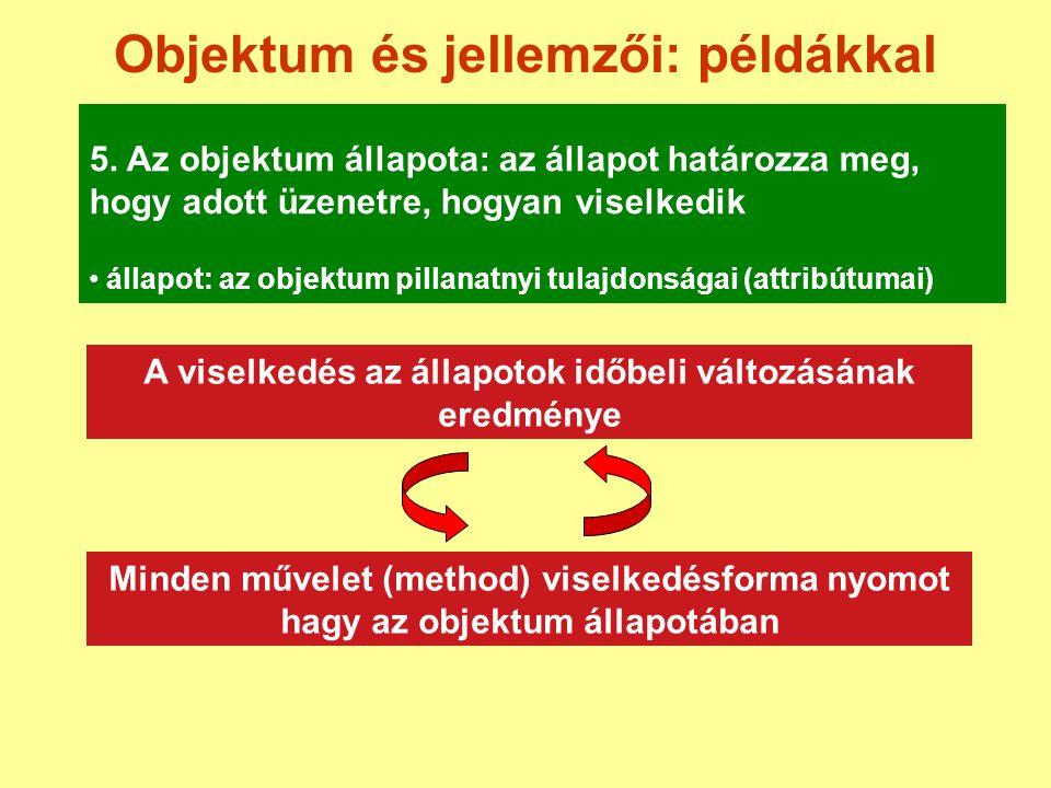 Objektum és jellemzői: példákkal 5. Az objektum állapota: az állapot határozza meg, hogy adott üzenetre, hogyan viselkedik A viselkedés az állapotok i