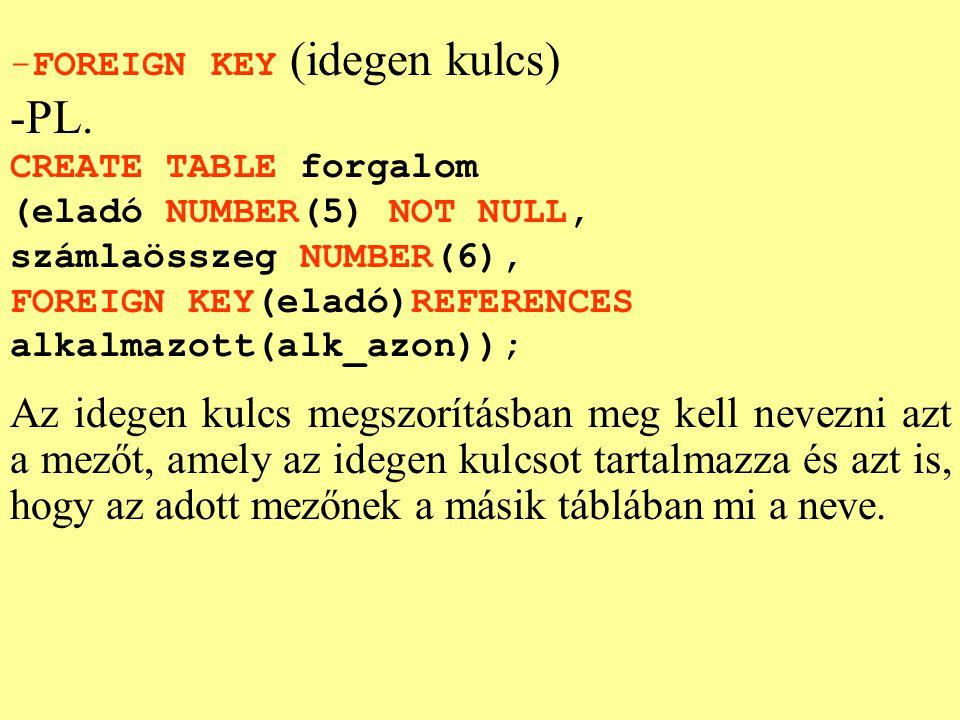 -FOREIGN KEY (idegen kulcs) -PL. CREATE TABLE forgalom (eladó NUMBER(5) NOT NULL, számlaösszeg NUMBER(6), FOREIGN KEY(eladó)REFERENCES alkalmazott(alk