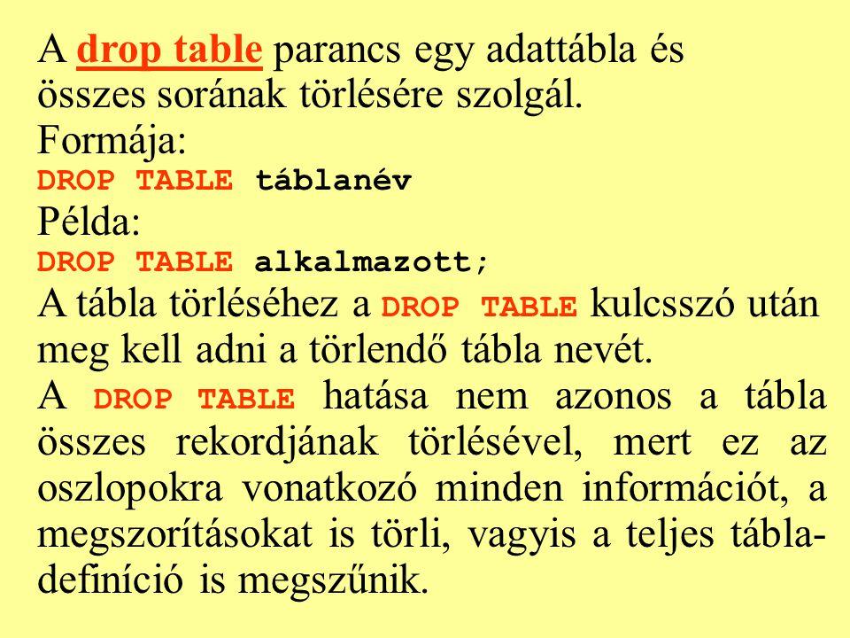 A drop table parancs egy adattábla és összes sorának törlésére szolgál. Formája: DROP TABLE táblanév Példa: DROP TABLE alkalmazott; A tábla törléséhez