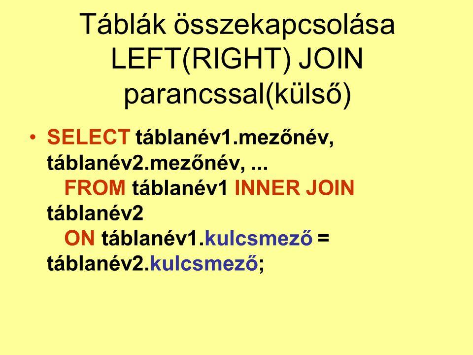 Táblák összekapcsolása LEFT(RIGHT) JOIN parancssal(külső) SELECT táblanév1.mezőnév, táblanév2.mezőnév,... FROM táblanév1 INNER JOIN táblanév2 ON tábla