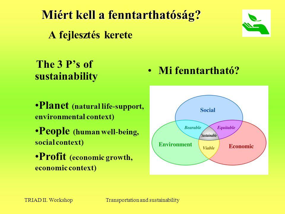 TRIAD II. WorkshopTransportation and sustainability Miért kell a fenntarthatóság? A fejlesztés kerete The 3 P's of sustainability Planet (natural life