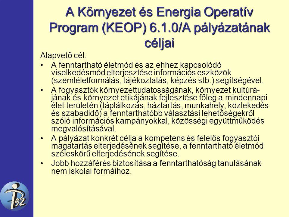 A Környezet és Energia Operatív Program (KEOP) 6.1.0/A pályázatának céljai Alapvető cél: A fenntartható életmód és az ehhez kapcsolódó viselkedésmód elterjesztése információs eszközök (szemléletformálás, tájékoztatás, képzés stb.) segítségével.