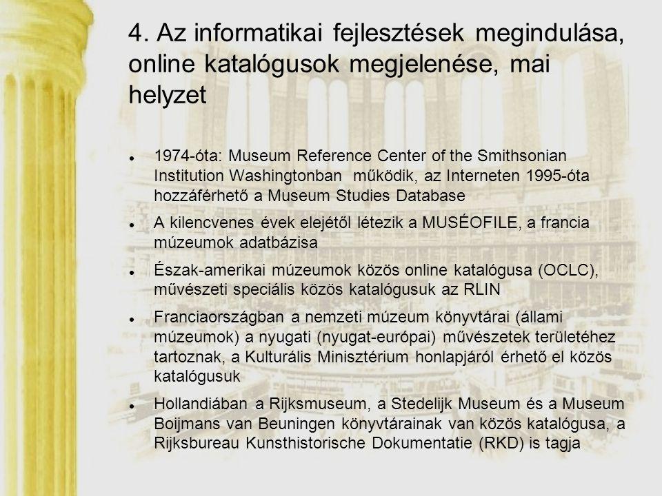 Olaszországban a Museo dei Uffizzi könyvtára részt vesz az IRIS egyesített katalógusban, amelyben 10 firenzei művészettörténeti speciális könyvtár gyűjteménye található, köztük az egyik legismertebb a Villa I Tatti-ban lévő Berenson Könyvtár Legnagyobb közös online katalógus, Virtueller Katalog Kunstgeschichte (VKK) Karlsruhéban, ahol 17 (2003-ban) könyvtár katalógusában lehet egyszerre keresni 1996 nyarán a San Francisco Fine Art Museum hozzáférhetővé tette az Interneten teljes gyűjteményét digitalizált fotók formájában A múzeumi könyvtárak és dokumentációs központok (külföldön) az őket magukba foglaló múzeumoknál régebben megkezdett, nagyobb automatizálási tevékenységet folytatnak, jelentősebb informatikai tapasztalataik vannak, sikeresebb együttműködés jellemzi a könyvtári szakmai munkájukat 4.