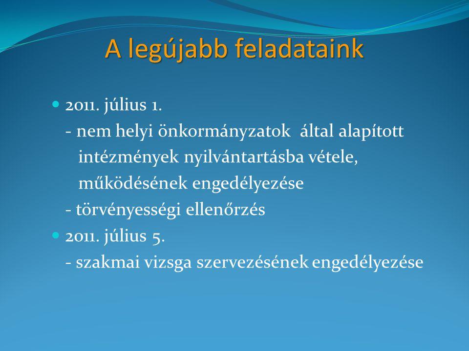 A legújabb feladataink 2011. július 1. - nem helyi önkormányzatok által alapított intézmények nyilvántartásba vétele, működésének engedélyezése - törv