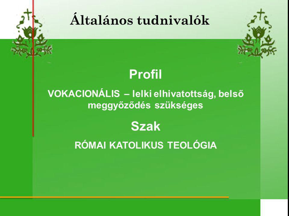 Profil VOKACIONÁLIS – lelki elhivatottság, belső meggyőződés szükséges Szak RÓMAI KATOLIKUS TEOLÓGIA Általános tudnivalók