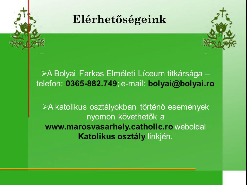  A Bolyai Farkas Elméleti Líceum titkársága – telefon: 0365-882.749; e-mail: bolyai@bolyai.ro  A katolikus osztályokban történő események nyomon követhetők a www.marosvasarhely.catholic.ro weboldal Katolikus osztály linkjén.