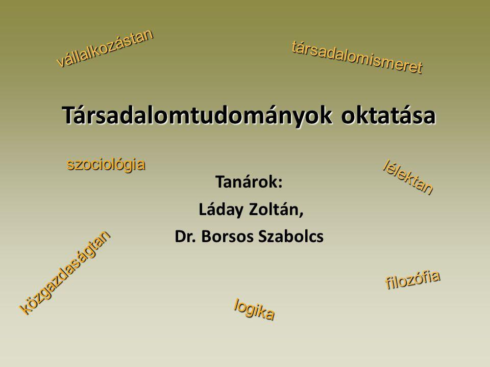 Társadalomtudományok oktatása Tanárok: Láday Zoltán, Dr. Borsos Szabolcs logika filozófia lélektan szociológia közgazdaságtan vállalkozástan társadalo
