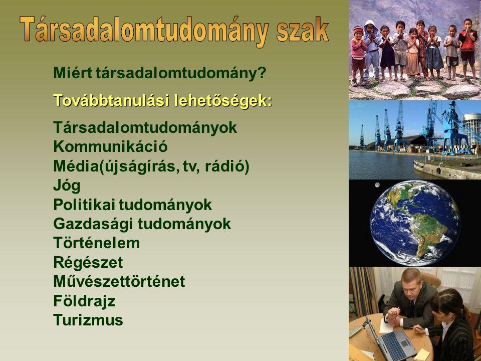 Miért társadalomtudomány? Továbbtanulási lehetőségek: Társadalomtudományok Kommunikáció Média(újságírás, tv, rádió) Jóg Politikai tudományok Gazdasági