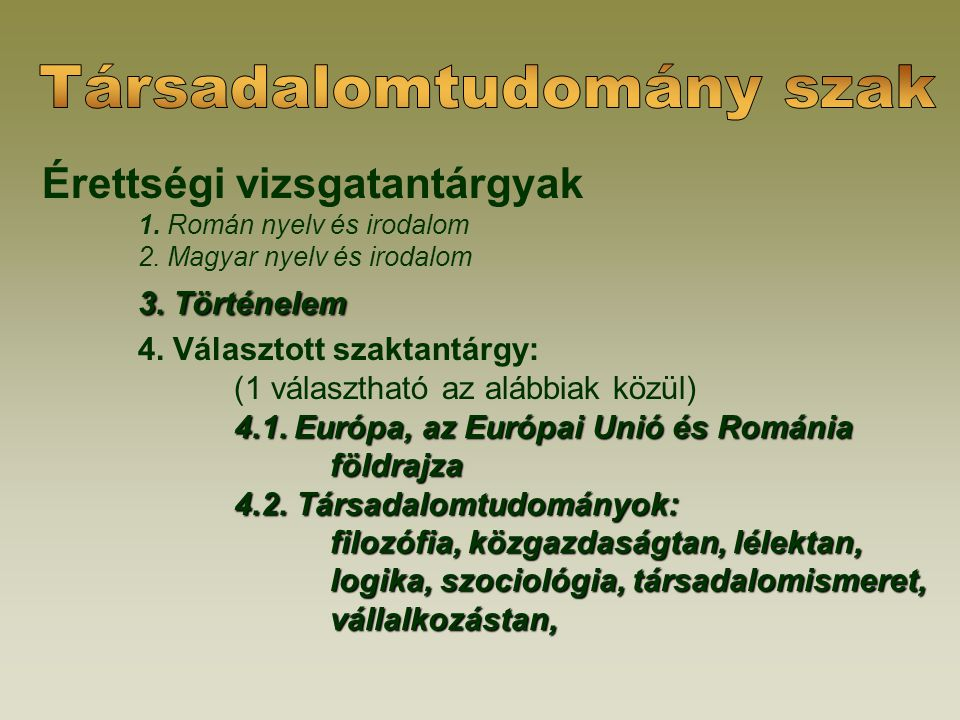 Érettségi vizsgatantárgyak 1. Román nyelv és irodalom 2. Magyar nyelv és irodalom 3. Történelem 4. Választott szaktantárgy: (1 választható az alábbiak