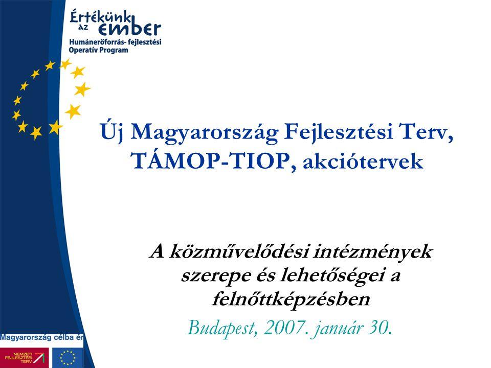 Új Magyarország Fejlesztési Terv, TÁMOP-TIOP, akciótervek A közművelődési intézmények szerepe és lehetőségei a felnőttképzésben Budapest, 2007. január