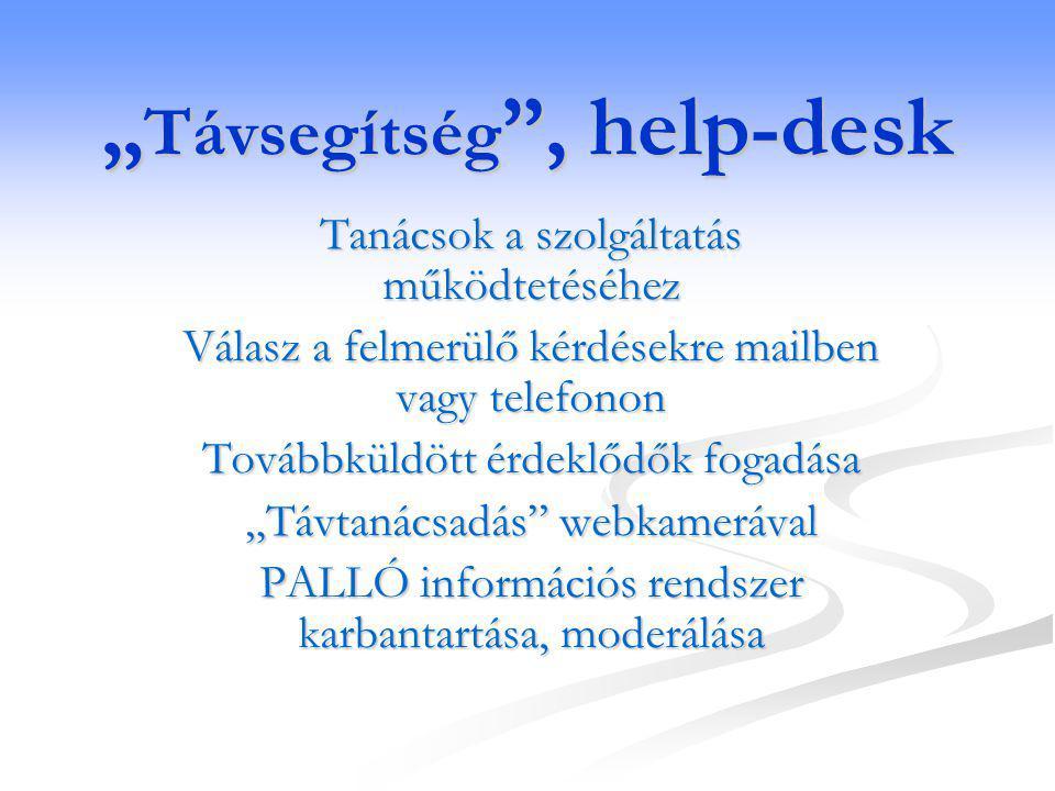 """"""" Távsegítség , help-desk Tanácsok a szolgáltatás működtetéséhez Válasz a felmerülő kérdésekre mailben vagy telefonon Továbbküldött érdeklődők fogadása """"Távtanácsadás webkamerával PALLÓ információs rendszer karbantartása, moderálása"""