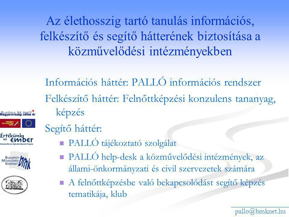 Az élethosszig tartó tanulás információs, felkészítő és segítő hátterének biztosítása a közművelődési intézményekben Információs háttér: PALLÓ információs rendszer Felkészítő háttér: Felnőttképzési konzulens tananyag, képzés Segítő háttér: PALLÓ tájékoztató szolgálat PALLÓ help-desk a közművelődési intézmények, az állami-önkormányzati és civil szervezetek számára A felnőttképzésbe való bekapcsolódást segítő képzés tematikája, klub pallo@bmknet.hu