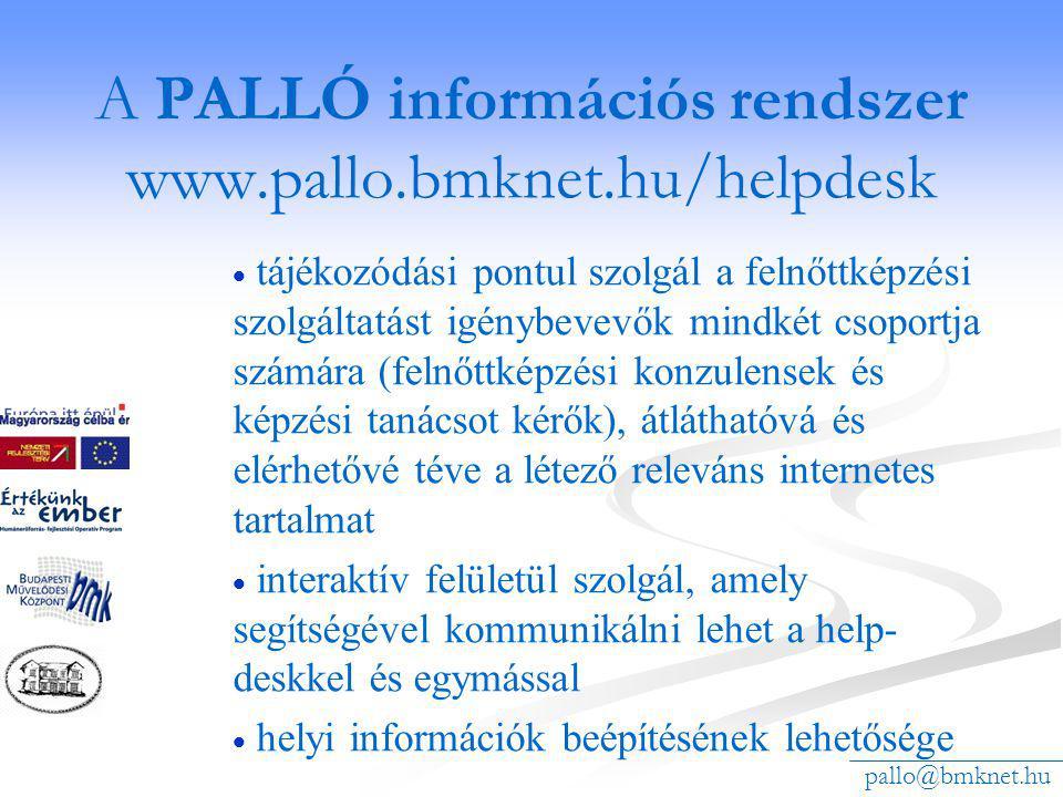 A PALLÓ információs rendszer www.pallo.bmknet.hu/helpdesk   tájékozódási pontul szolgál a felnőttképzési szolgáltatást igénybevevők mindkét csoportja számára (felnőttképzési konzulensek és képzési tanácsot kérők), átláthatóvá és elérhetővé téve a létező releváns internetes tartalmat   interaktív felületül szolgál, amely segítségével kommunikálni lehet a help- deskkel és egymással   helyi információk beépítésének lehetősége pallo@bmknet.hu