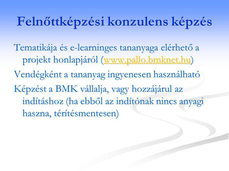 Felnőttképzési konzulens képzés Tematikája és e-learninges tananyaga elérhető a projekt honlapjáról (www.pallo.bmknet.hu) www.pallo.bmknet.hu Vendégként a tananyag ingyenesen használható Képzést a BMK vállalja, vagy hozzájárul az indításhoz (ha ebből az indítónak nincs anyagi haszna, térítésmentesen)