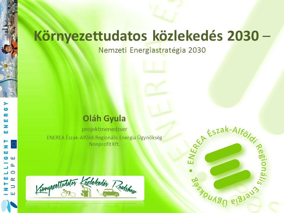 Környezettudatos közlekedés 2030 – Nemzeti Energiastratégia 2030 Oláh Gyula projektmenedzser ENEREA Észak-Alföldi Regionális Energia Ügynökség Nonprof