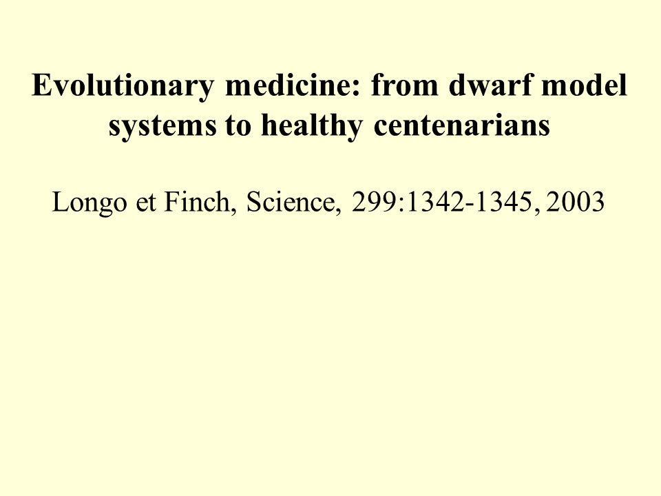 Evolutionary medicine: from dwarf model systems to healthy centenarians Longo et Finch, Science, 299:1342-1345, 2003
