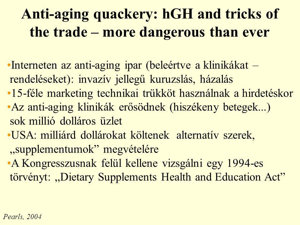 """Anti-aging quackery: hGH and tricks of the trade – more dangerous than ever Interneten az anti-aging ipar (beleértve a klinikákat – rendeléseket): invazív jellegű kuruzslás, házalás 15-féle marketing technikai trükköt használnak a hirdetéskor Az anti-aging klinikák erősödnek (hiszékeny betegek...) sok millió dolláros üzlet USA: milliárd dollárokat költenek alternatív szerek, """"supplementumok megvételére A Kongresszusnak felül kellene vizsgálni egy 1994-es törvényt: """"Dietary Supplements Health and Education Act Pearls, 2004"""