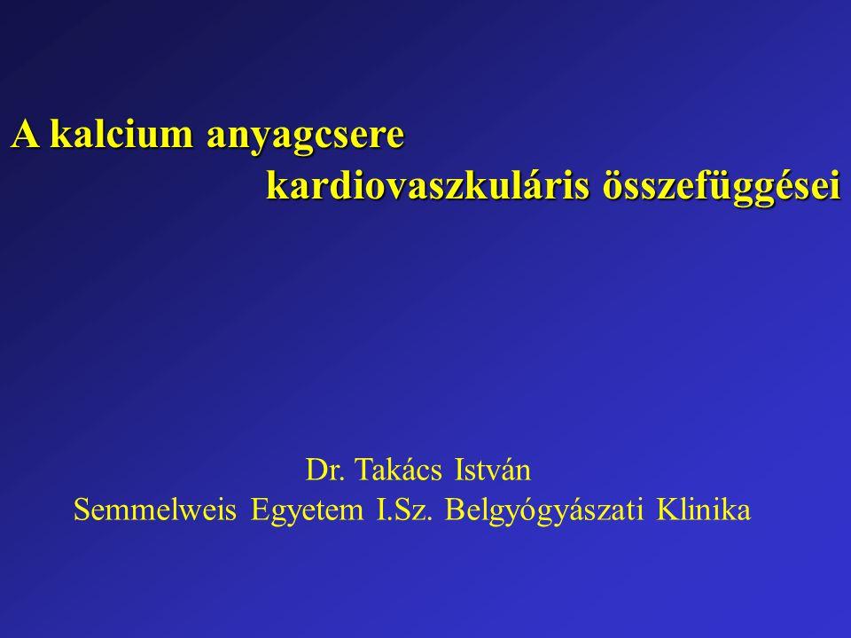 A kalcium anyagcsere kardiovaszkuláris összefüggései Dr. Takács István Semmelweis Egyetem I.Sz. Belgyógyászati Klinika