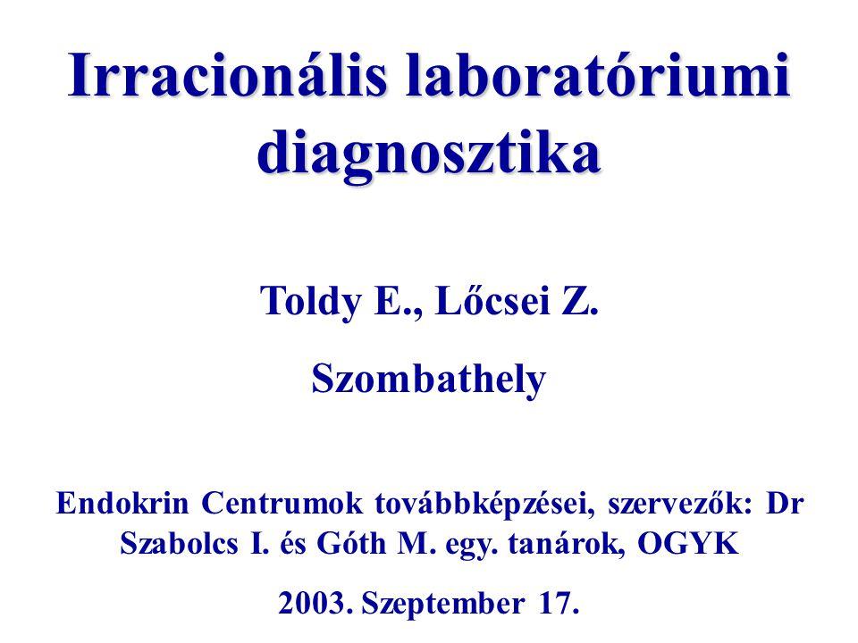 Irracionális laboratóriumi diagnosztika Toldy E., Lőcsei Z. Szombathely Endokrin Centrumok továbbképzései, szervezők: Dr Szabolcs I. és Góth M. egy. t