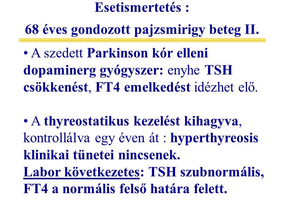 A szedett Parkinson kór elleni dopaminerg gyógyszer: enyhe TSH csökkenést, FT4 emelkedést idézhet elő. A thyreostatikus kezelést kihagyva, kontrollálv