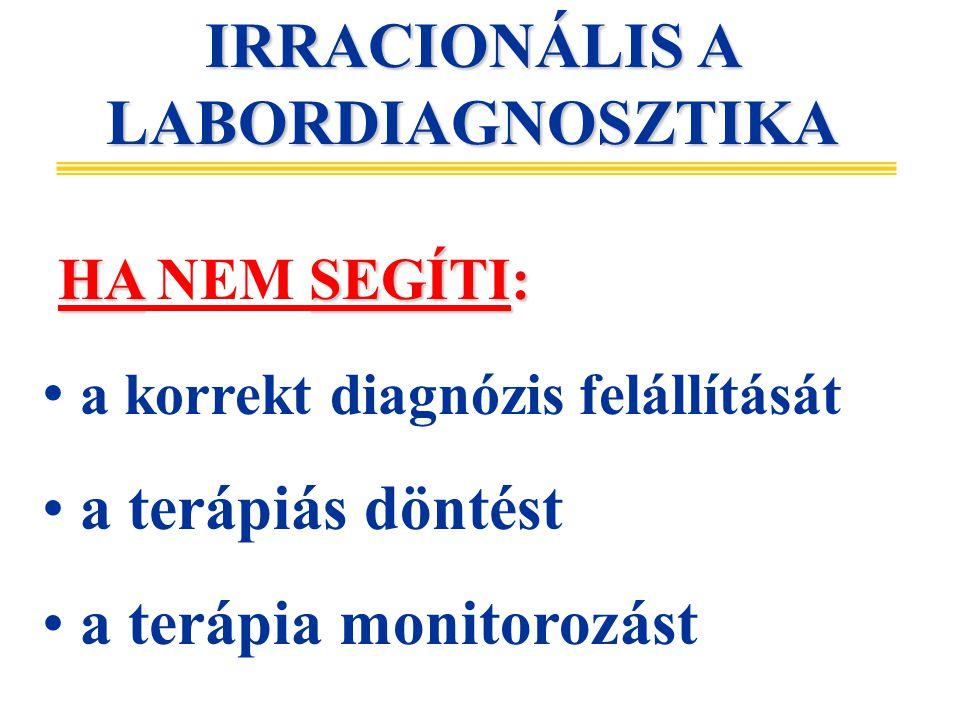 IRRACIONÁLIS A LABORDIAGNOSZTIKA HASEGÍTI: HA NEM SEGÍTI: a korrekt diagnózis felállítását a terápiás döntést a terápia monitorozást