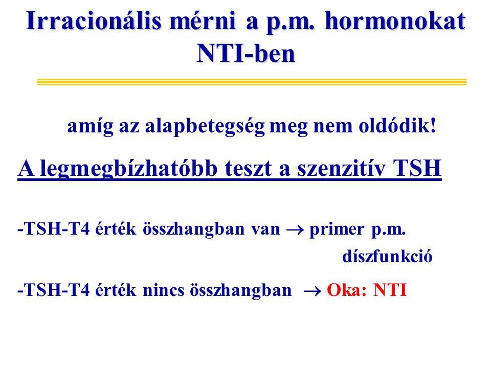 Irracionális mérni a p.m. hormonokat NTI-ben amíg az alapbetegség meg nem oldódik! A legmegbízhatóbb teszt a szenzitív TSH -TSH-T4 érték összhangban v