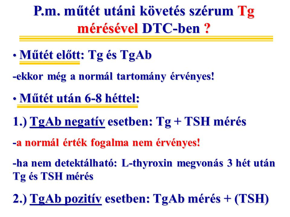 P.m. műtét utáni követés szérum Tg mérésével DTC-ben ? Műtét előtt: Tg és TgAb Műtét előtt: Tg és TgAb -ekkor még a normál tartomány érvényes! Műtét u