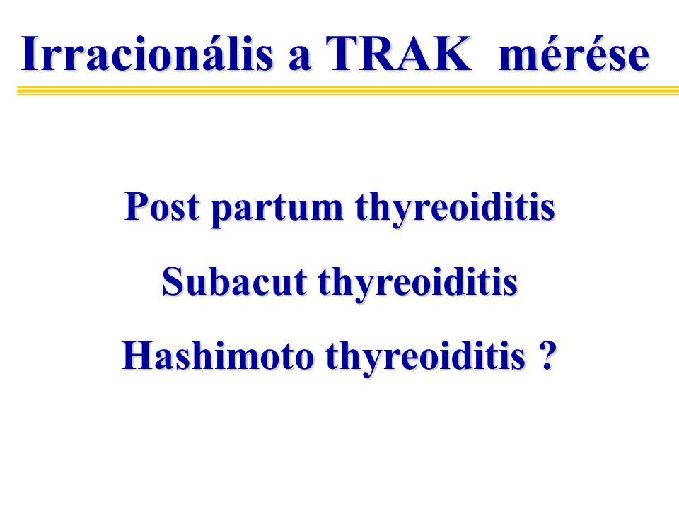 Irracionális a TRAK mérése Irracionális a TRAK mérése Post partum thyreoiditis Subacut thyreoiditis Hashimoto thyreoiditis ?