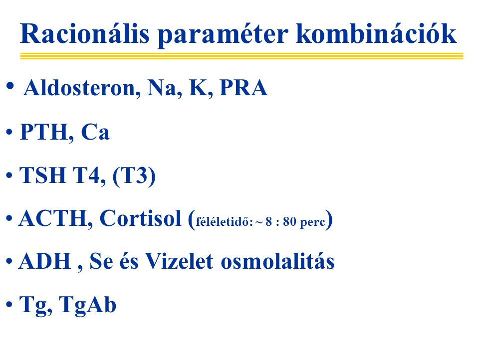 Racionális paraméter kombinációk Aldosteron, Na, K, PRA PTH, Ca TSH T4, (T3) ACTH, Cortisol ( féléletidő: ~ 8 : 80 perc ) ADH, Se és Vizelet osmolalitás Tg, TgAb