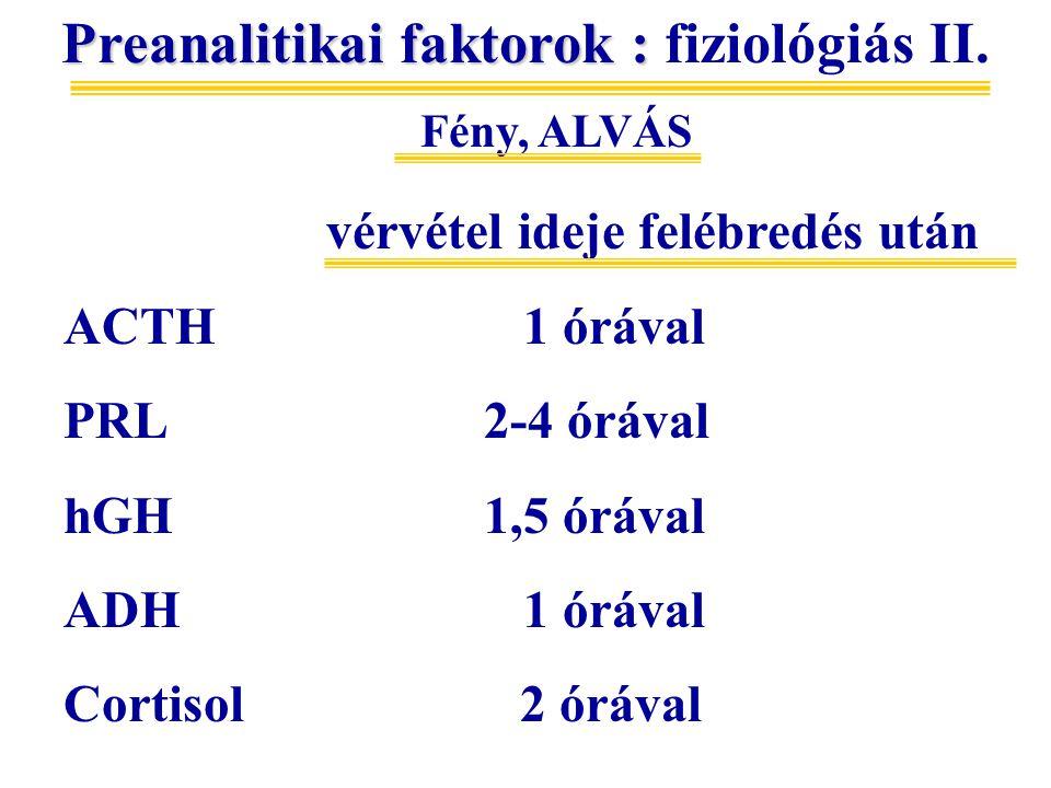 Preanalitikai faktorok : Preanalitikai faktorok : fiziológiás II. Fény, ALVÁS vérvétel ideje felébredés után ACTH 1 órával PRL2-4 órával hGH1,5 órával