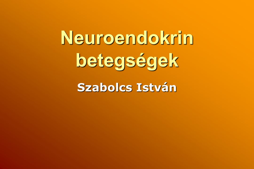 Neuroendokrin betegségek Szabolcs István