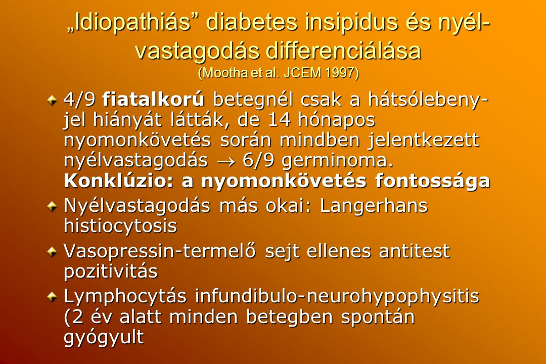 """"""" Idiopathiás"""" diabetes insipidus és nyél- vastagodás differenciálása (Mootha et al. JCEM 1997) 4/9 fiatalkorú betegnél csak a hátsólebeny- jel hiányá"""