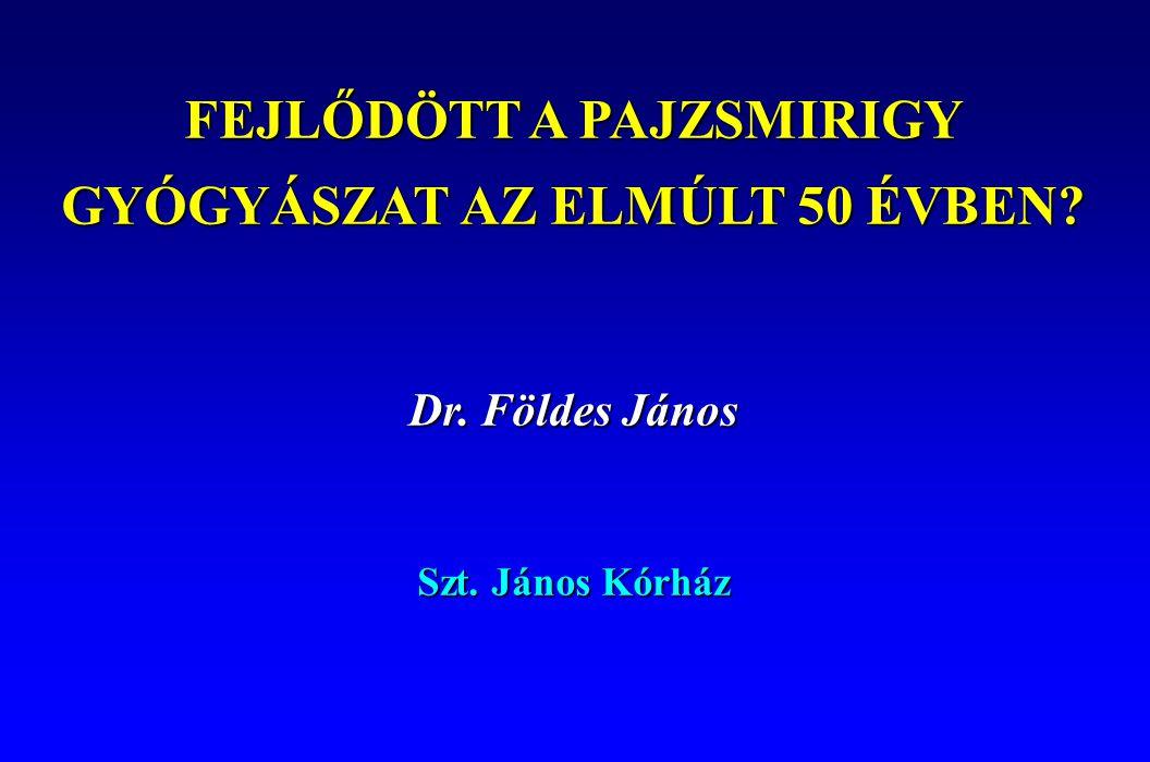 FEJLŐDÖTT A PAJZSMIRIGY GYÓGYÁSZAT AZ ELMÚLT 50 ÉVBEN? Dr. Földes János Szt. János Kórház