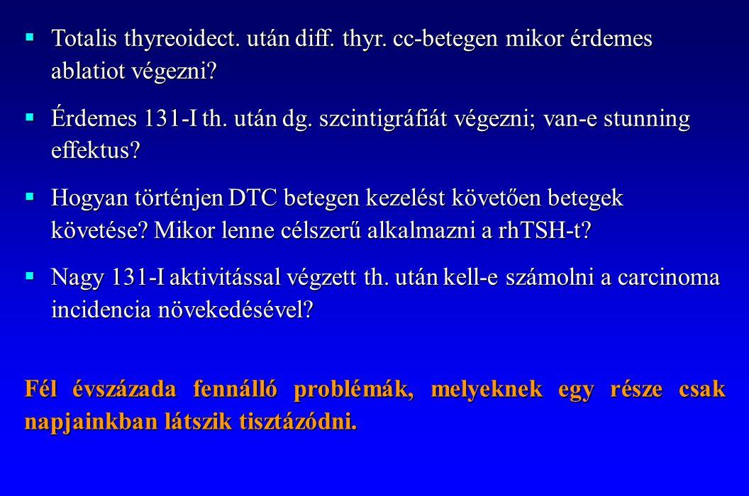  Totalis thyreoidect. után diff. thyr. cc-betegen mikor érdemes ablatiot végezni?  Érdemes 131-I th. után dg. szcintigráfiát végezni; van-e stunning