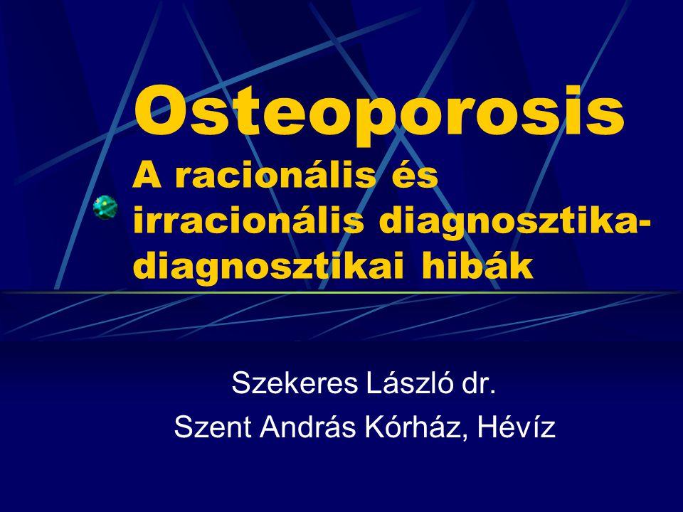 Osteoporosis A racionális és irracionális diagnosztika- diagnosztikai hibák Szekeres László dr. Szent András Kórház, Hévíz