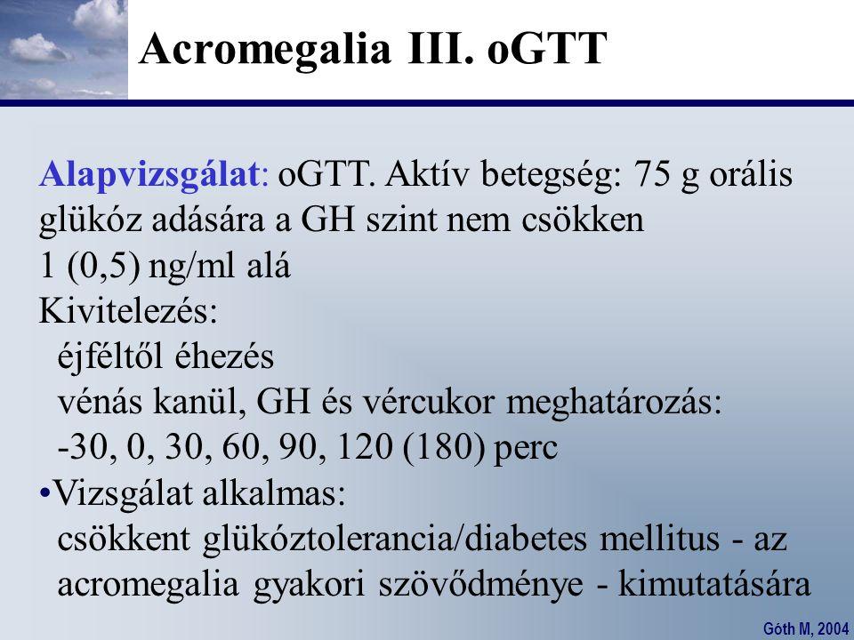Góth M, 2004 Acromegalia III. oGTT Alapvizsgálat: oGTT. Aktív betegség: 75 g orális glükóz adására a GH szint nem csökken 1 (0,5) ng/ml alá Kivitelezé