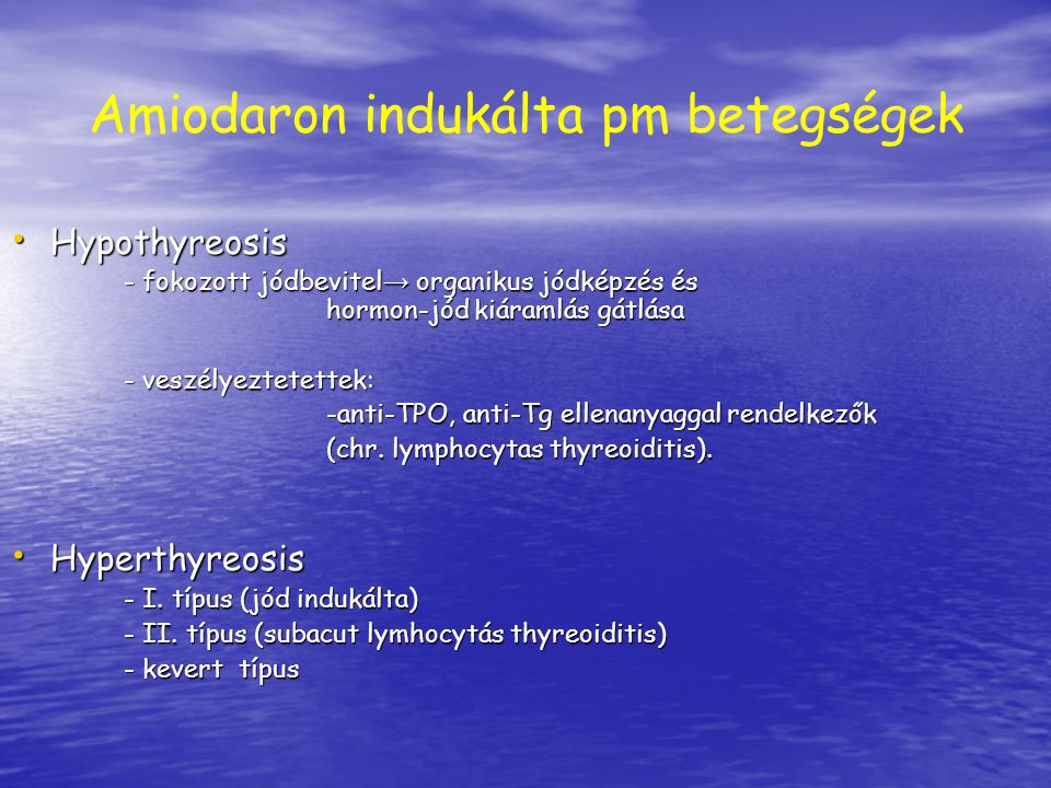 Amiodaron indukálta pm betegségek Hypothyreosis Hypothyreosis - fokozott jódbevitel → organikus jódképzés és hormon-jód kiáramlás gátlása - fokozott j
