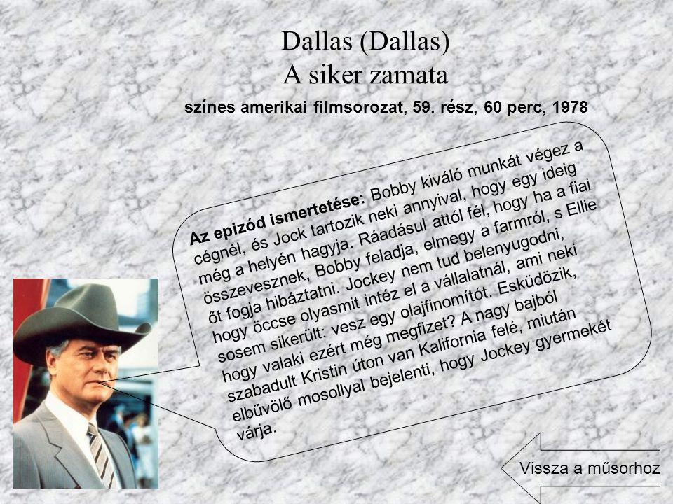 Dallas (Dallas) A siker zamata színes amerikai filmsorozat, 59. rész, 60 perc, 1978 Az epizód ismertetése: Bobby kiváló munkát végez a cégnél, és Jock