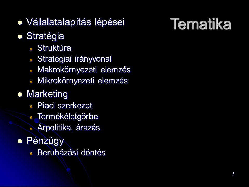 3 Tematika Vállalatalapítás lépései Vállalatalapítás lépései Stratégia StratégiaStruktúra Stratégiai irányvonal Makrokörnyezeti elemzés Mikrokörnyezeti elemzés Marketing Marketing Piaci szerkezet Termékéletgörbe Árpolitika, árazás Pénzügy Pénzügy Beruházási döntés