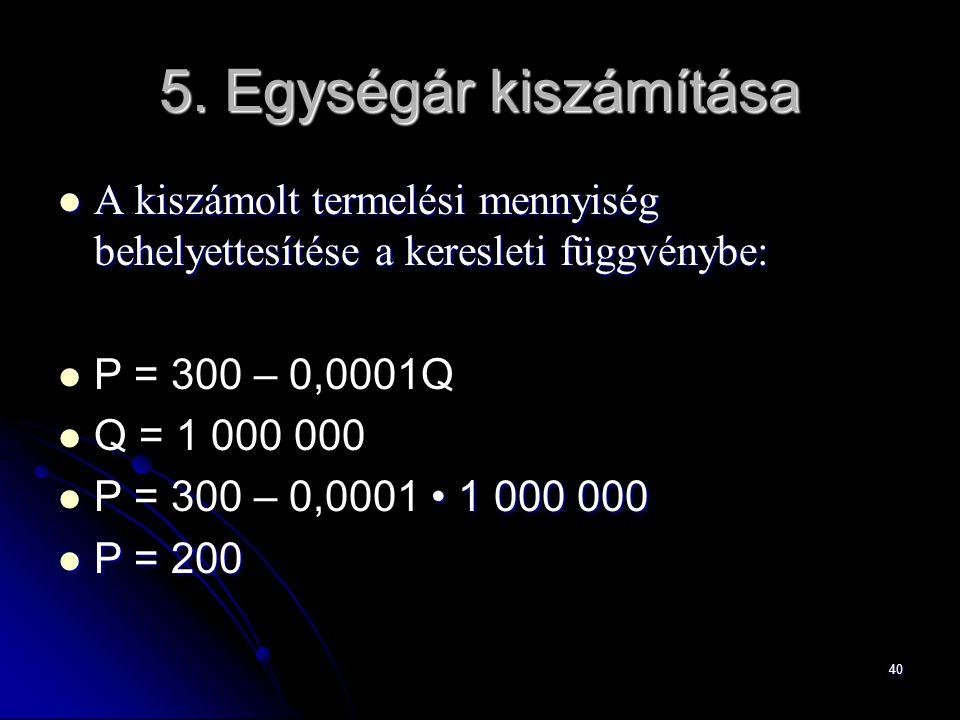 40 A kiszámolt termelési mennyiség behelyettesítése a keresleti függvénybe: A kiszámolt termelési mennyiség behelyettesítése a keresleti függvénybe: P = 300 – 0,0001Q Q = 1 000 000 1 000 000 P = 300 – 0,0001 1 000 000 P = 200 P = 200 5.