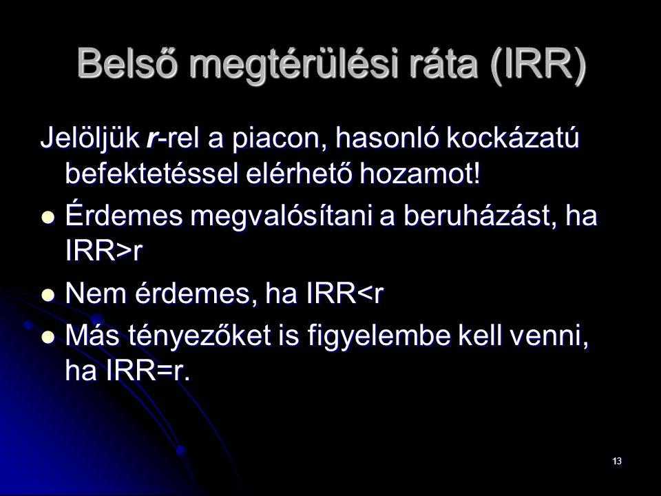 13 Belső megtérülési ráta (IRR) Jelöljük r-rel a piacon, hasonló kockázatú befektetéssel elérhető hozamot! Érdemes megvalósítani a beruházást, ha IRR>