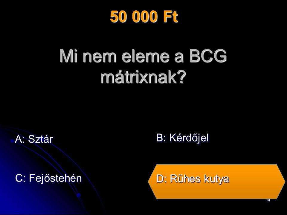 10 Mi nem eleme a BCG mátrixnak A: Sztár C: Fejőstehén B: Kérdőjel D: Rühes kutya 50 000 Ft
