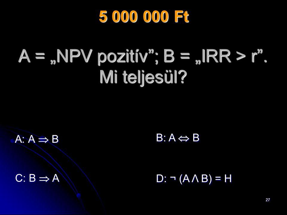 "27 A = ""NPV pozitív ; B = ""IRR > r . Mi teljesül."