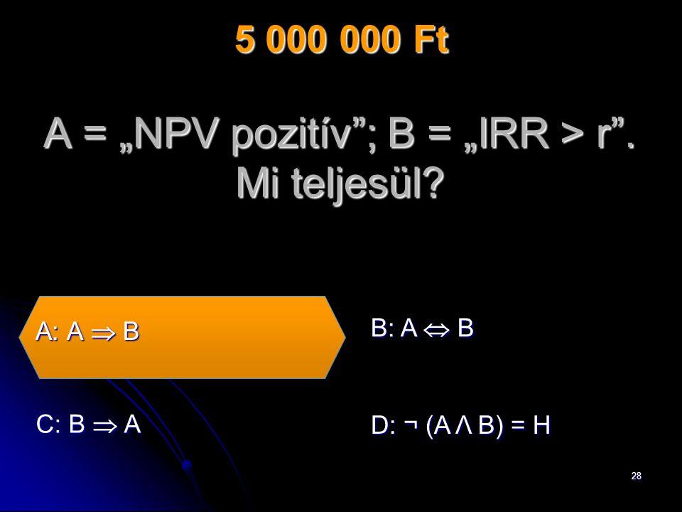 "28 A = ""NPV pozitív ; B = ""IRR > r . Mi teljesül."